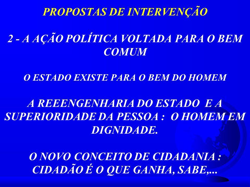 PROPOSTAS DE INTERVENÇÃO 2 - A AÇÃO POLÍTICA VOLTADA PARA O BEM COMUM O ESTADO EXISTE PARA O BEM DO HOMEM A REEENGENHARIA DO ESTADO E A SUPERIORIDADE