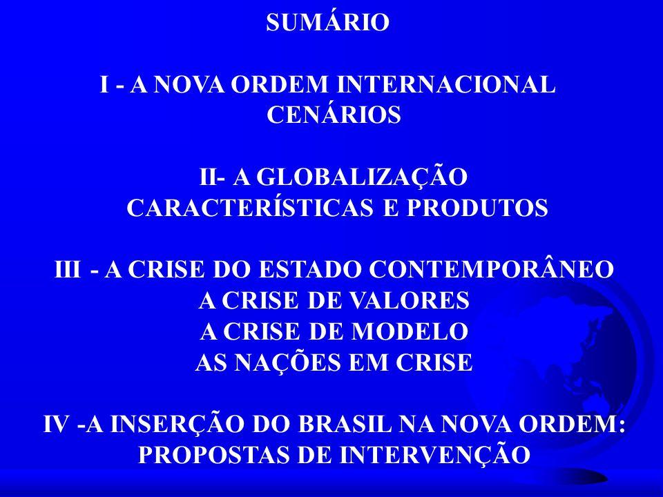 SUMÁRIO I - A NOVA ORDEM INTERNACIONAL CENÁRIOS II- A GLOBALIZAÇÃO CARACTERÍSTICAS E PRODUTOS III - A CRISE DO ESTADO CONTEMPORÂNEO A CRISE DE VALORES