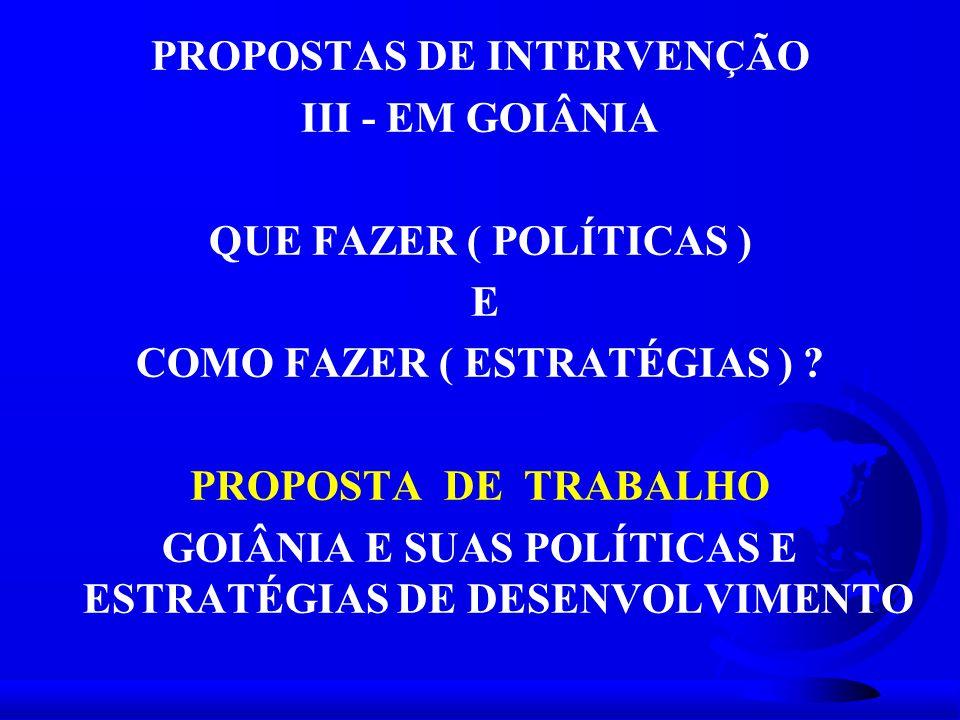 PROPOSTAS DE INTERVENÇÃO III - EM GOIÂNIA QUE FAZER ( POLÍTICAS ) E COMO FAZER ( ESTRATÉGIAS ) ? PROPOSTA DE TRABALHO GOIÂNIA E SUAS POLÍTICAS E ESTRA