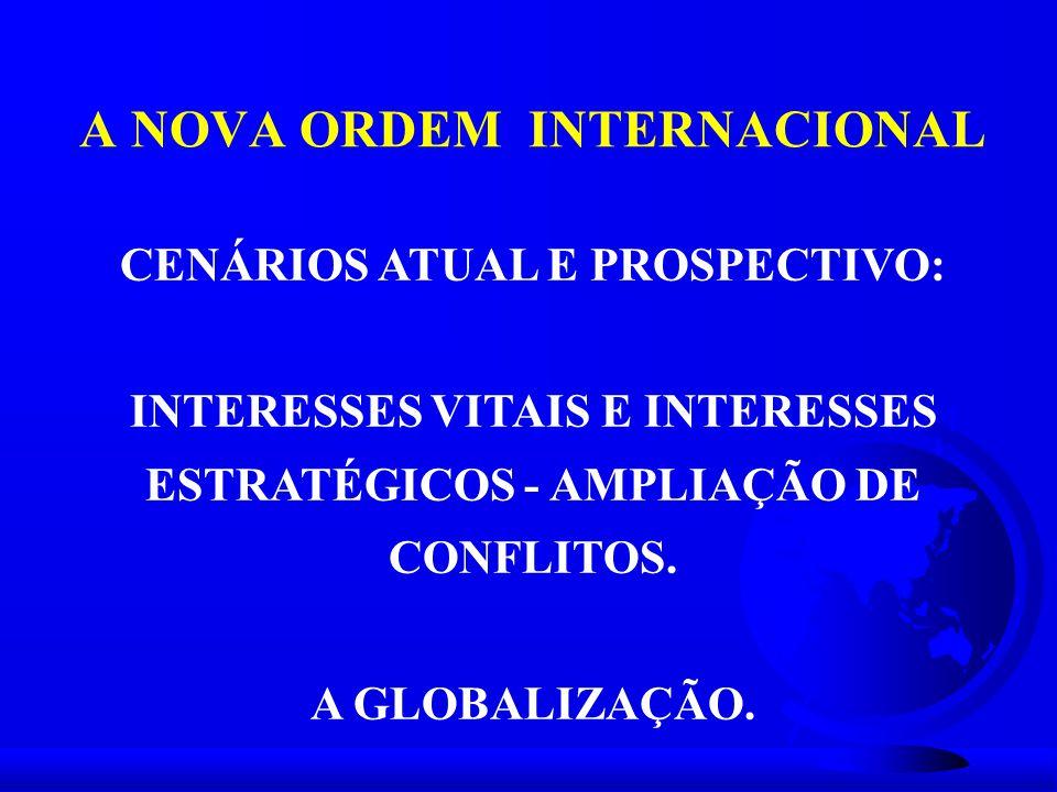 A NOVA ORDEM INTERNACIONAL CENÁRIOS ATUAL E PROSPECTIVO: INTERESSES VITAIS E INTERESSES ESTRATÉGICOS - AMPLIAÇÃO DE CONFLITOS. A GLOBALIZAÇÃO.