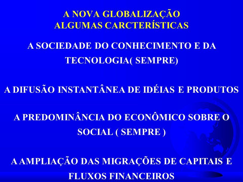 A NOVA GLOBALIZAÇÃO ALGUMAS CARCTERÍSTICAS A SOCIEDADE DO CONHECIMENTO E DA TECNOLOGIA( SEMPRE) A DIFUSÃO INSTANTÂNEA DE IDÉIAS E PRODUTOS A PREDOMINÂ