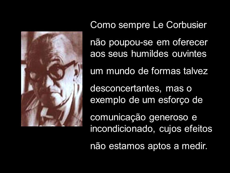 Como sempre Le Corbusier não poupou-se em oferecer aos seus humildes ouvintes um mundo de formas talvez desconcertantes, mas o exemplo de um esforço d