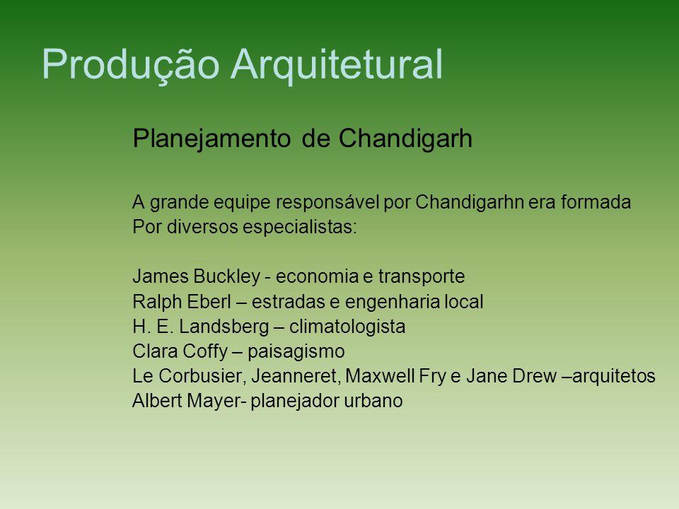 Produção Arquitetural Planejamento de Chandigarh A grande equipe responsável por Chandigarhn era formada Por diversos especialistas: James Buckley - e