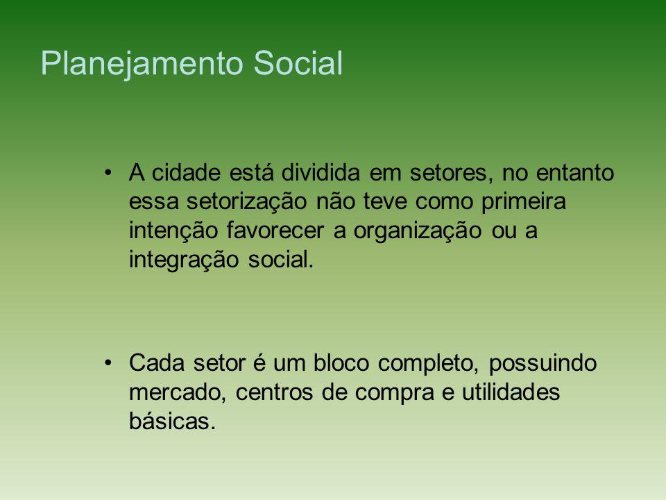 Planejamento Social A cidade está dividida em setores, no entanto essa setorização não teve como primeira intenção favorecer a organização ou a integr