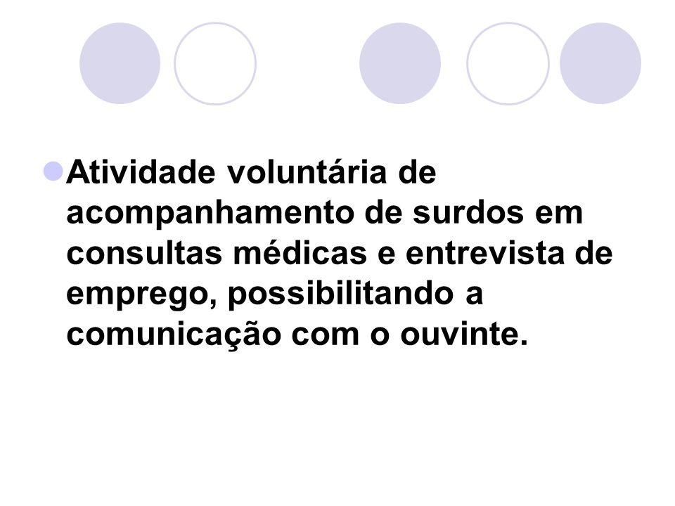 Atividade voluntária de acompanhamento de surdos em consultas médicas e entrevista de emprego, possibilitando a comunicação com o ouvinte.