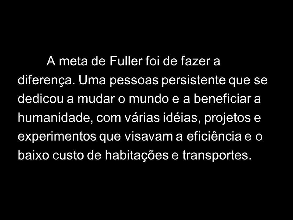 Buscou soluções para os problemas a ser enfrentados adiante, através da tecnologia, devido a isso, Fuller é referenciado como um homem à frente de seu tempo.