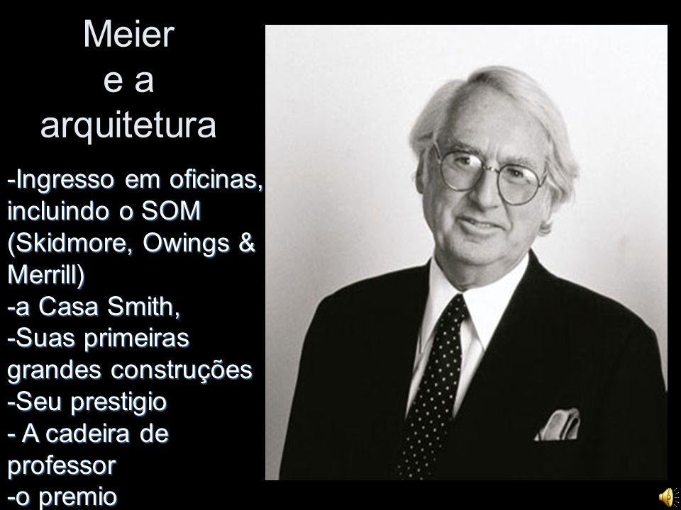 Meier e a arquitetura -Ingresso em oficinas, incluindo o SOM (Skidmore, Owings & Merrill) -a Casa Smith, -Suas primeiras grandes construções -Seu pres