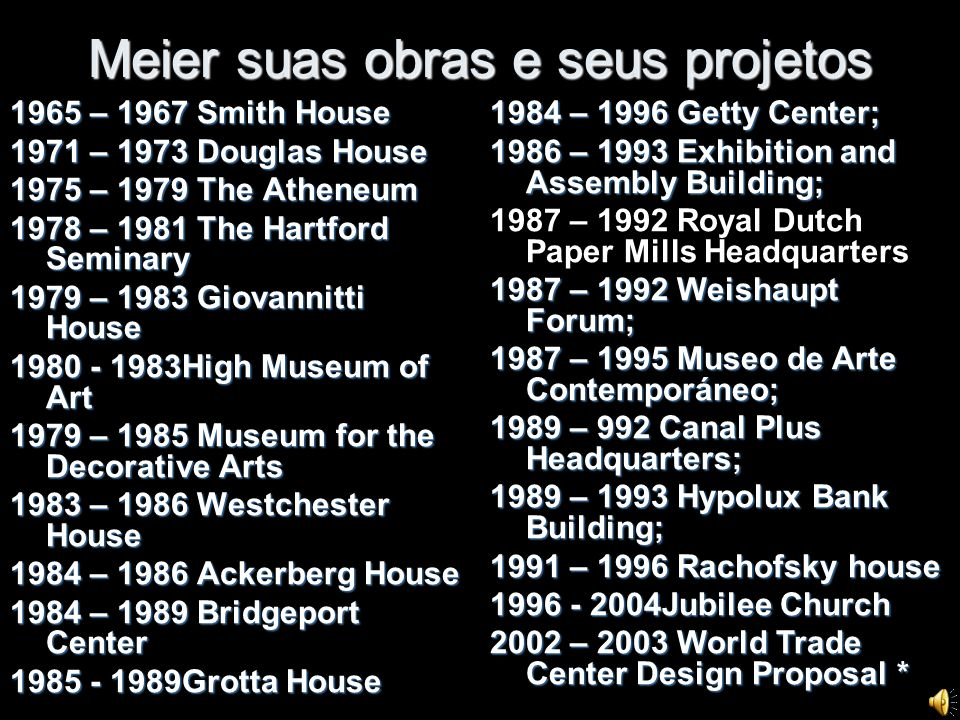 Meier suas obras e seus projetos 1965 – 1967 Smith House 1971 – 1973 Douglas House 1975 – 1979 The Atheneum 1978 – 1981 The Hartford Seminary 1979 – 1983 Giovannitti House 1980 - 1983High Museum of Art 1979 – 1985 Museum for the Decorative Arts 1983 – 1986 Westchester House 1984 – 1986 Ackerberg House 1984 – 1989 Bridgeport Center 1985 - 1989Grotta House 1984 – 1996 Getty Center; 1986 – 1993 Exhibition and Assembly Building; 1987 – 1992 Royal Dutch Paper Mills Headquarters 1987 – 1992 Weishaupt Forum; 1987 – 1995 Museo de Arte Contemporáneo; 1989 – 992 Canal Plus Headquarters; 1989 – 1993 Hypolux Bank Building; 1991 – 1996 Rachofsky house 1996 - 2004Jubilee Church 2002 – 2003 World Trade Center Design Proposal *