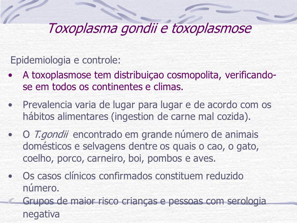 Toxoplasma gondii e toxoplasmose Epidemiologia e controle: A toxoplasmose tem distribuiçao cosmopolita, verificando- se em todos os continentes e climas.