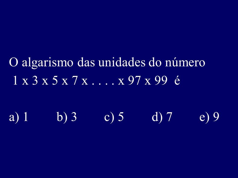 O algarismo das unidades do número 1 x 3 x 5 x 7 x.... x 97 x 99 é a) 1b) 3c) 5d) 7e) 9