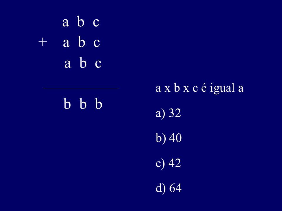 a x b x c é igual a a) 32 b) 40 c) 42 d) 64 a b c + a b c a b c ________________________________ b b b