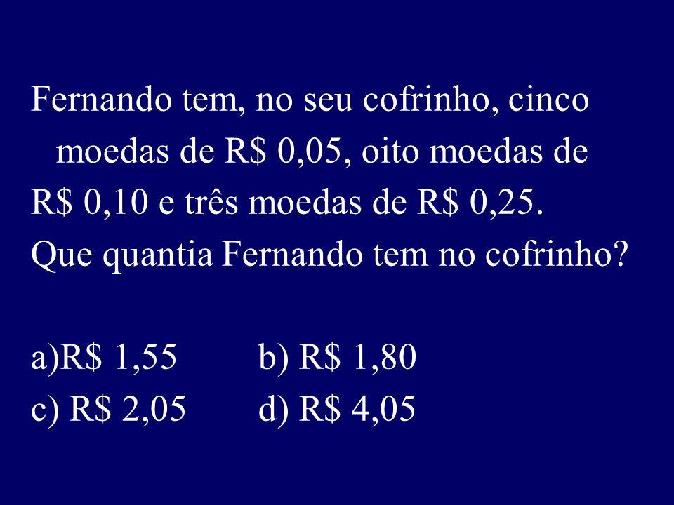 Fernando tem, no seu cofrinho, cinco moedas de R$ 0,05, oito moedas de R$ 0,10 e três moedas de R$ 0,25.
