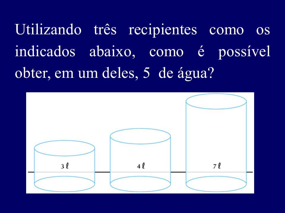Utilizando três recipientes como os indicados abaixo, como é possível obter, em um deles, 5 de água