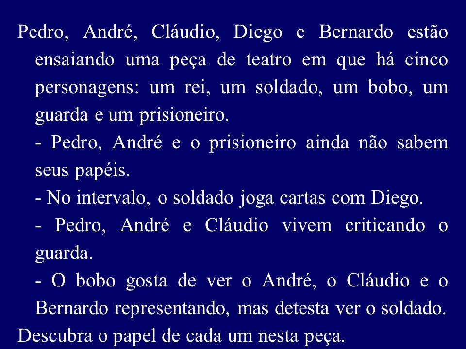 Pedro, André, Cláudio, Diego e Bernardo estão ensaiando uma peça de teatro em que há cinco personagens: um rei, um soldado, um bobo, um guarda e um prisioneiro.