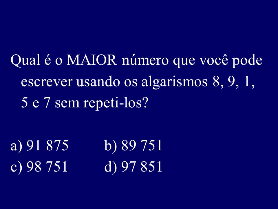 Qual é o MAIOR número que você pode escrever usando os algarismos 8, 9, 1, 5 e 7 sem repeti-los.