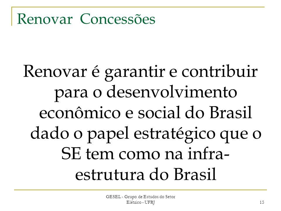 GESEL - Grupo de Estudos do Setor Elétrico - UFRJ 15 Renovar Concessões Renovar é garantir e contribuir para o desenvolvimento econômico e social do Brasil dado o papel estratégico que o SE tem como na infra- estrutura do Brasil