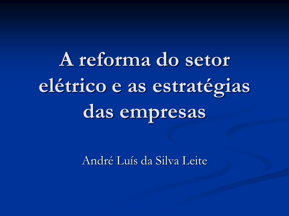 A reforma do setor elétrico e as estratégias das empresas André Luís da Silva Leite