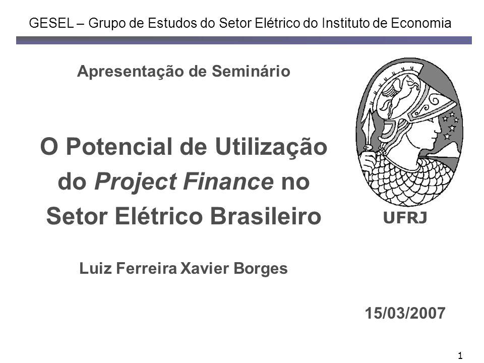 1 Apresentação de Seminário O Potencial de Utilização do Project Finance no Setor Elétrico Brasileiro Luiz Ferreira Xavier Borges GESEL – Grupo de Est
