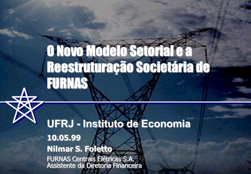 O Novo Modelo Setorial e a Reestruturação Societária de FURNAS UFRJ - Instituto de Economia 10.05.99 Nilmar S. Foletto FURNAS Centrais Elétricas S.A.