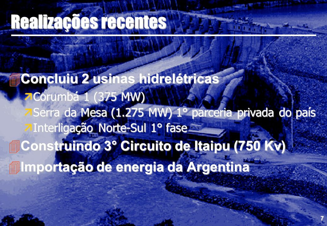 7 Realizações recentes 4Concluiu 2 usinas hidrelétricas äCorumbá 1 (375 MW) äSerra da Mesa (1.275 MW) 1° parceria privada do país äInterligação Norte-