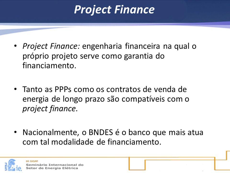 Project Finance Project Finance: engenharia financeira na qual o próprio projeto serve como garantia do financiamento. Tanto as PPPs como os contratos