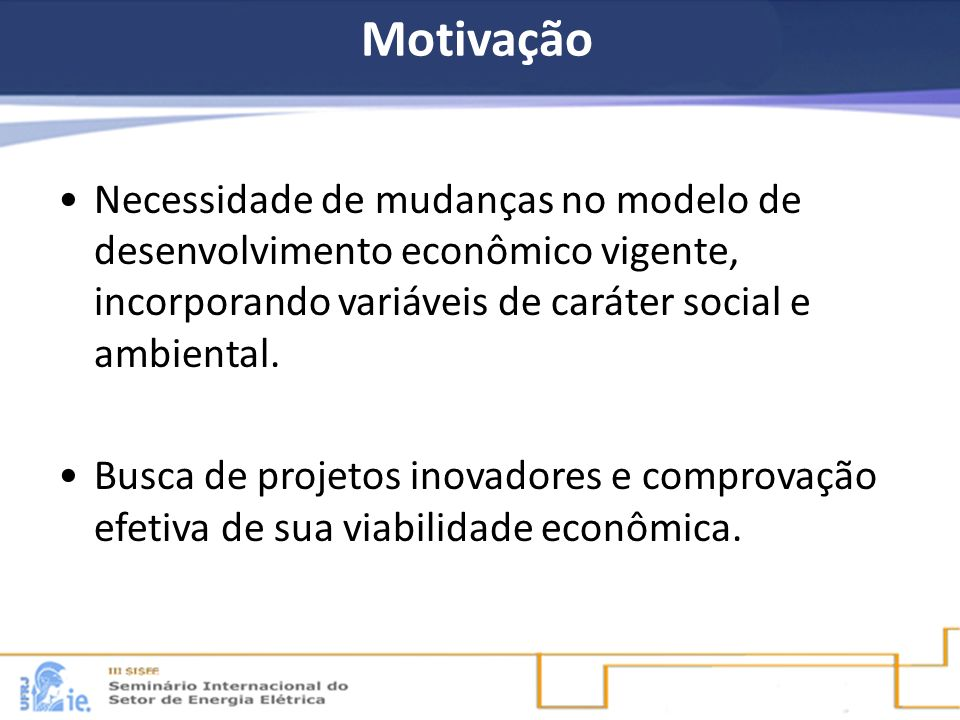Motivação Necessidade de mudanças no modelo de desenvolvimento econômico vigente, incorporando variáveis de caráter social e ambiental. Busca de proje