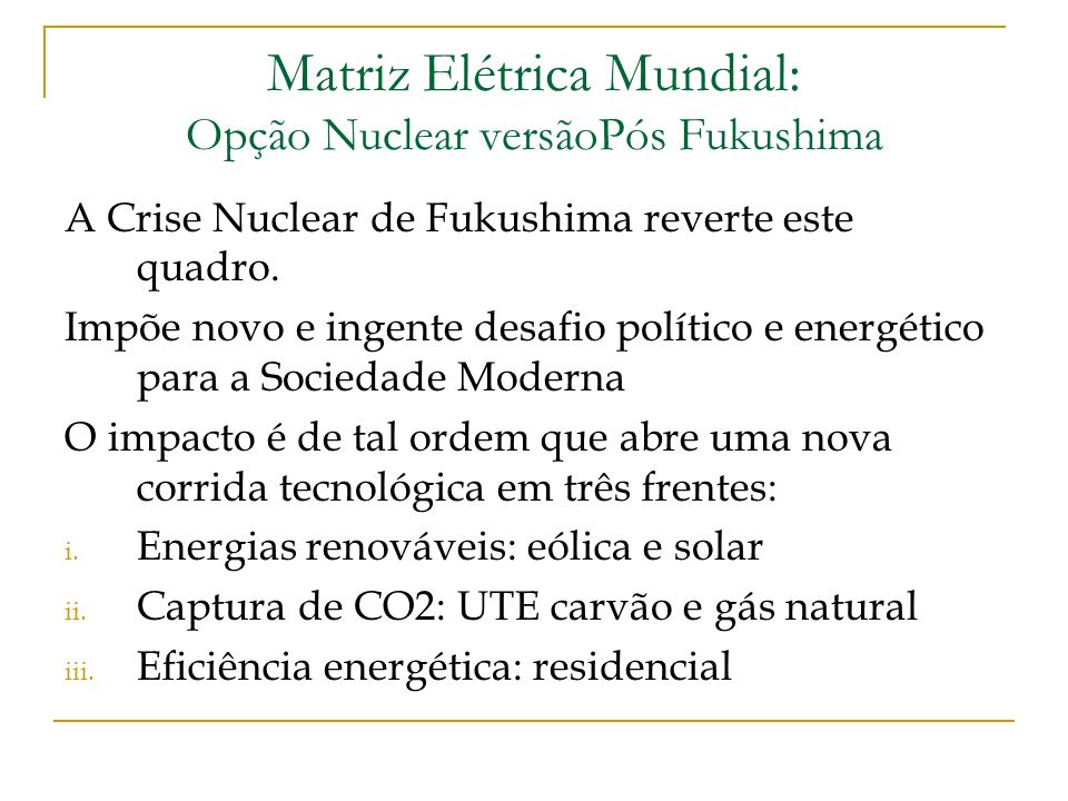 Matriz Elétrica Mundial: Opção Nuclear versãoPós Fukushima A Crise Nuclear de Fukushima reverte este quadro. Impõe novo e ingente desafio político e e