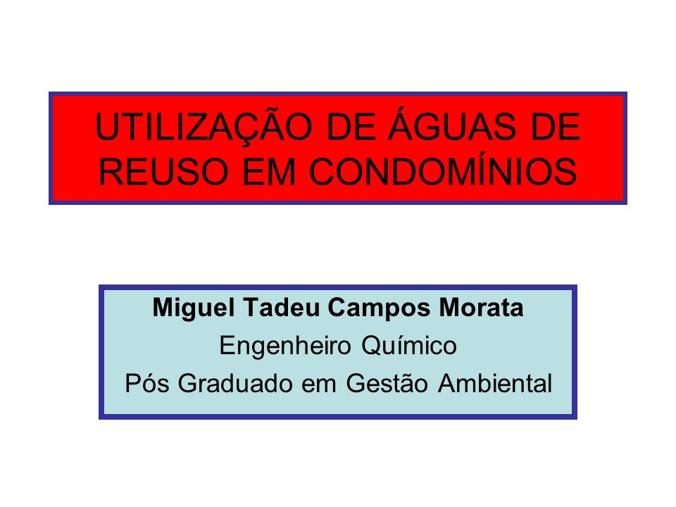 UTILIZAÇÃO DE ÁGUAS DE REUSO EM CONDOMÍNIOS Miguel Tadeu Campos Morata Engenheiro Químico Pós Graduado em Gestão Ambiental