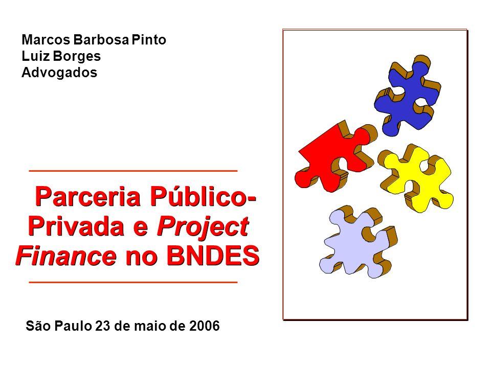 Parceria Público- Privada e Project Finance no BNDES Marcos Barbosa Pinto Luiz Borges Advogados São Paulo 23 de maio de 2006