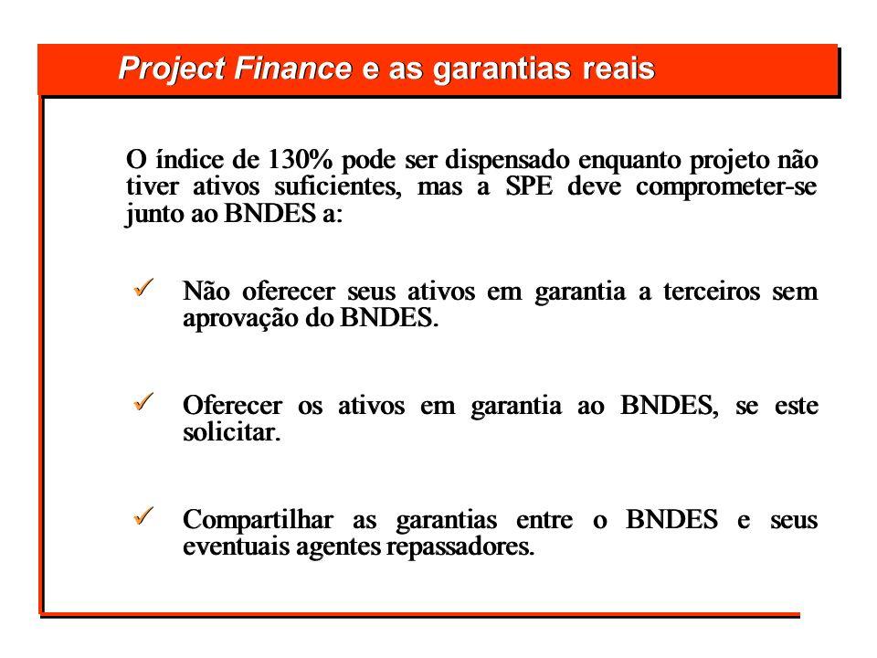 Project Finance e as garantias reais O índice de 130% pode ser dispensado enquanto projeto não tiver ativos suficientes, mas a SPE deve comprometer-se