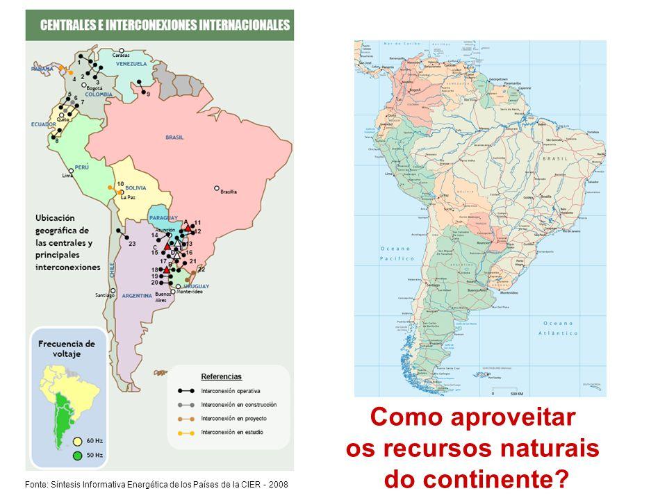 Fonte: Síntesis Informativa Energética de los Países de la CIER - 2008 Como aproveitar os recursos naturais do continente?