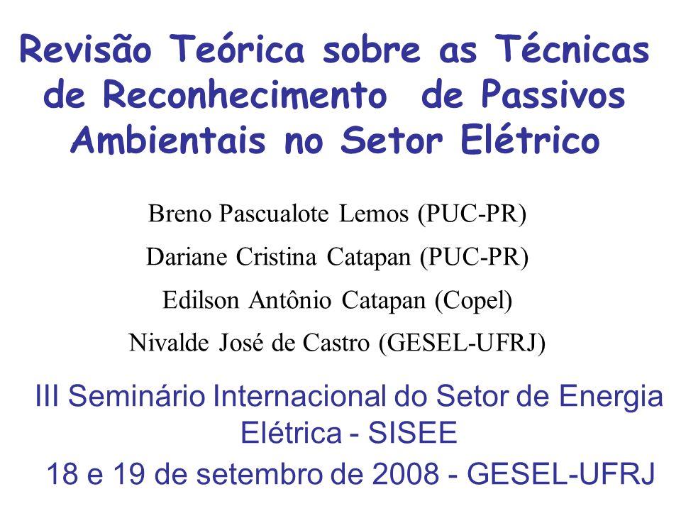Revisão Teórica sobre as Técnicas de Reconhecimento de Passivos Ambientais no Setor Elétrico III Seminário Internacional do Setor de Energia Elétrica - SISEE 18 e 19 de setembro de 2008 - GESEL-UFRJ Breno Pascualote Lemos (PUC-PR) Dariane Cristina Catapan (PUC-PR) Edilson Antônio Catapan (Copel) Nivalde José de Castro (GESEL-UFRJ)