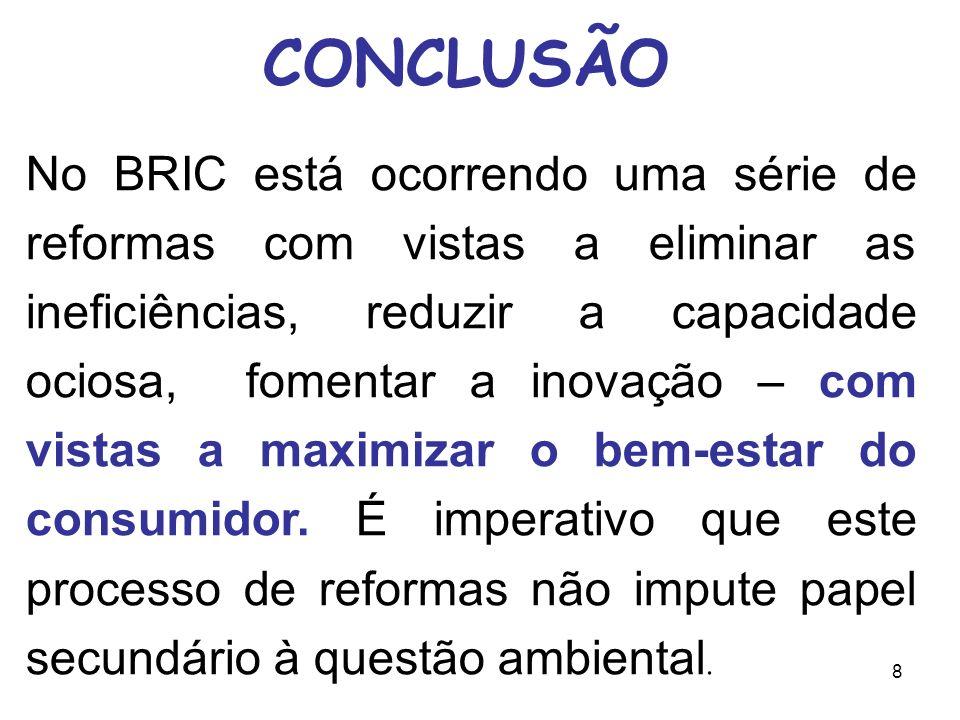 8 CONCLUSÃO No BRIC está ocorrendo uma série de reformas com vistas a eliminar as ineficiências, reduzir a capacidade ociosa, fomentar a inovação – com vistas a maximizar o bem-estar do consumidor.