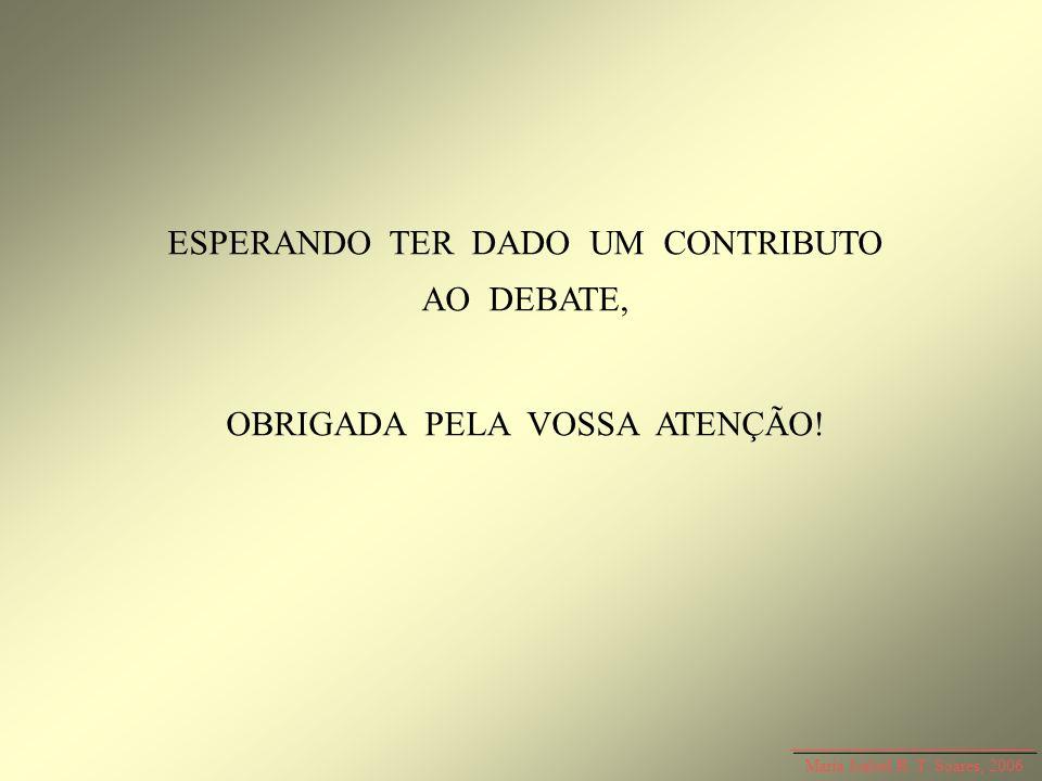 ESPERANDO TER DADO UM CONTRIBUTO AO DEBATE, OBRIGADA PELA VOSSA ATENÇÃO! Maria Isabel R. T. Soares, 2006