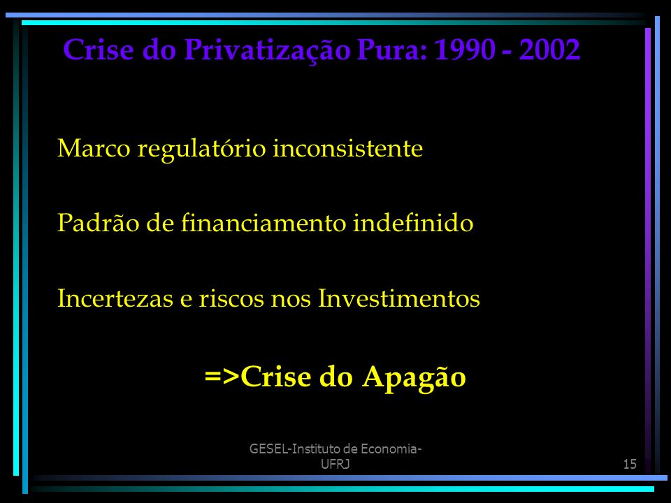 GESEL-Instituto de Economia- UFRJ15 Crise do Privatização Pura: 1990 - 2002 Marco regulatório inconsistente Padrão de financiamento indefinido Incerte