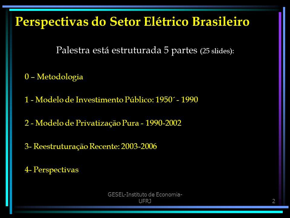 GESEL-Instituto de Economia- UFRJ2 Perspectivas do Setor Elétrico Brasileiro Palestra está estruturada 5 partes (25 slides): 0 – Metodologia 1 - Modelo de Investimento Público: 1950´ - 1990 2 - Modelo de Privatização Pura - 1990-2002 3- Reestruturação Recente: 2003-2006 4- Perspectivas