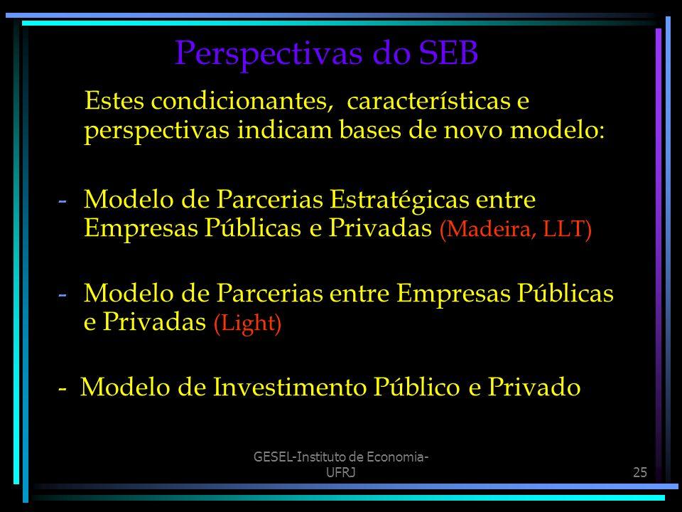 GESEL-Instituto de Economia- UFRJ25 Perspectivas do SEB Estes condicionantes, características e perspectivas indicam bases de novo modelo: -Modelo de Parcerias Estratégicas entre Empresas Públicas e Privadas (Madeira, LLT) -Modelo de Parcerias entre Empresas Públicas e Privadas (Light) - Modelo de Investimento Público e Privado