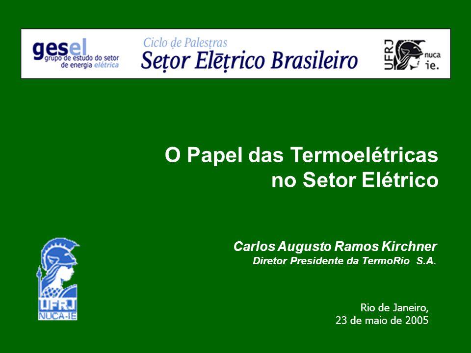 Carlos Augusto Ramos Kirchner Diretor Presidente da TermoRio S.A. O Papel das Termoelétricas no Setor Elétrico Rio de Janeiro, 23 de maio de 2005