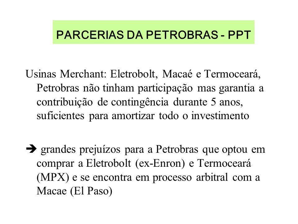 PARCERIAS DA PETROBRAS - PPT Usinas Merchant: Eletrobolt, Macaé e Termoceará, Petrobras não tinham participação mas garantia a contribuição de contingência durante 5 anos, suficientes para amortizar todo o investimento grandes prejuízos para a Petrobras que optou em comprar a Eletrobolt (ex-Enron) e Termoceará (MPX) e se encontra em processo arbitral com a Macae (El Paso)