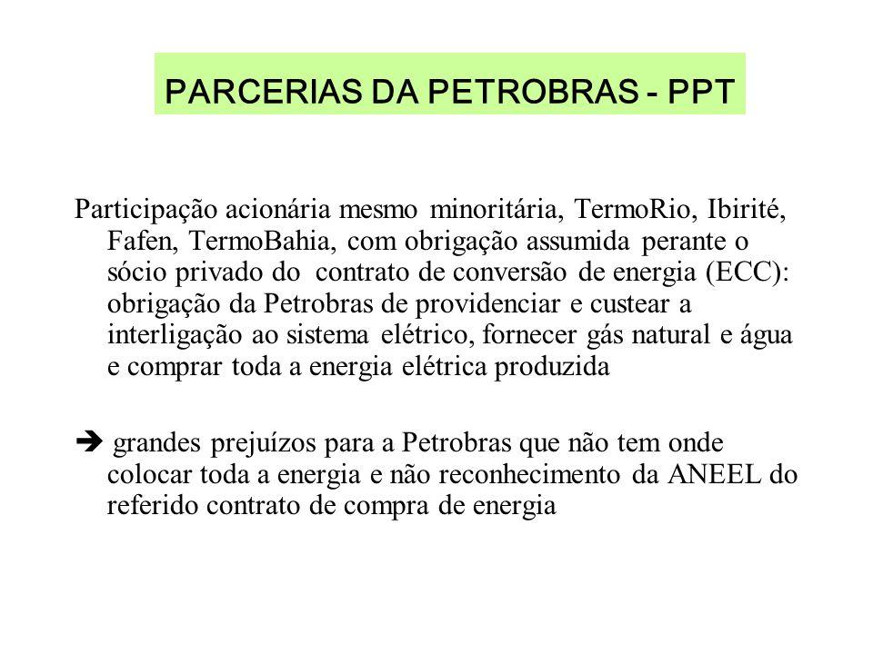 PARCERIAS DA PETROBRAS - PPT Participação acionária mesmo minoritária, TermoRio, Ibirité, Fafen, TermoBahia, com obrigação assumida perante o sócio privado do contrato de conversão de energia (ECC): obrigação da Petrobras de providenciar e custear a interligação ao sistema elétrico, fornecer gás natural e água e comprar toda a energia elétrica produzida grandes prejuízos para a Petrobras que não tem onde colocar toda a energia e não reconhecimento da ANEEL do referido contrato de compra de energia