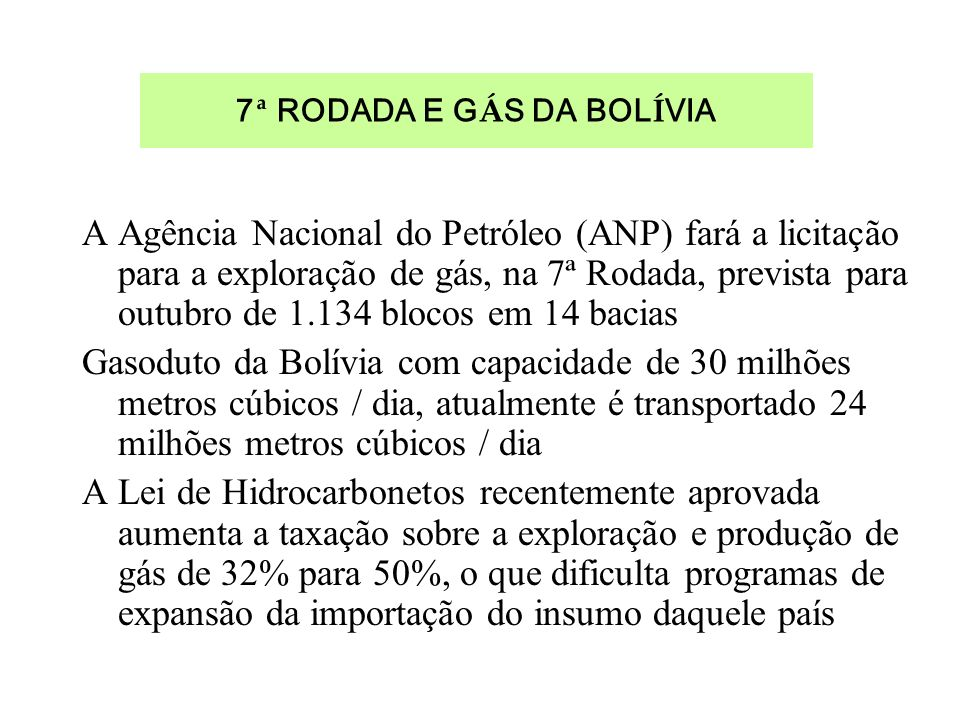 7 ª RODADA E G Á S DA BOL Í VIA A Agência Nacional do Petróleo (ANP) fará a licitação para a exploração de gás, na 7ª Rodada, prevista para outubro de 1.134 blocos em 14 bacias Gasoduto da Bolívia com capacidade de 30 milhões metros cúbicos / dia, atualmente é transportado 24 milhões metros cúbicos / dia A Lei de Hidrocarbonetos recentemente aprovada aumenta a taxação sobre a exploração e produção de gás de 32% para 50%, o que dificulta programas de expansão da importação do insumo daquele país