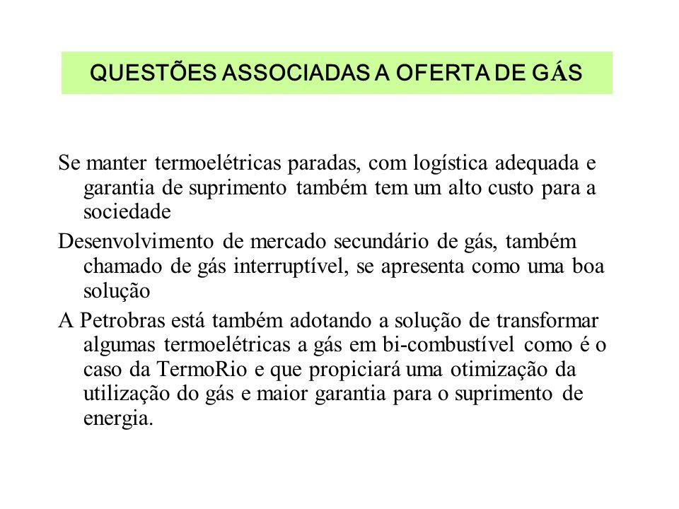 QUESTÕES ASSOCIADAS A OFERTA DE G Á S Se manter termoelétricas paradas, com logística adequada e garantia de suprimento também tem um alto custo para a sociedade Desenvolvimento de mercado secundário de gás, também chamado de gás interruptível, se apresenta como uma boa solução A Petrobras está também adotando a solução de transformar algumas termoelétricas a gás em bi-combustível como é o caso da TermoRio e que propiciará uma otimização da utilização do gás e maior garantia para o suprimento de energia.