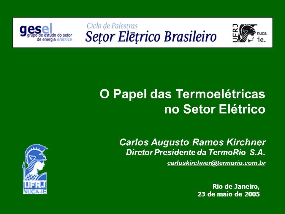 Carlos Augusto Ramos Kirchner Diretor Presidente da TermoRio S.A. carloskirchner@termorio.com.br O Papel das Termoelétricas no Setor Elétrico Rio de J