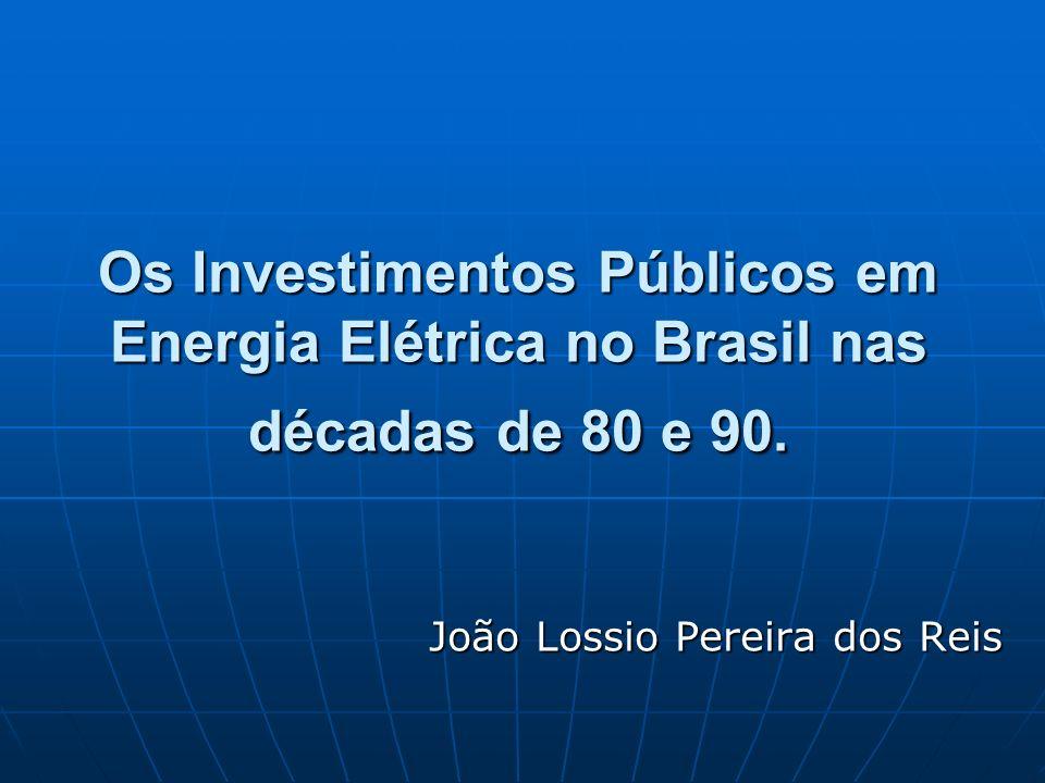 Os Investimentos Públicos em Energia Elétrica no Brasil nas décadas de 80 e 90. João Lossio Pereira dos Reis