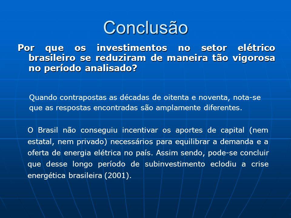 Conclusão Por que os investimentos no setor elétrico brasileiro se reduziram de maneira tão vigorosa no período analisado? Quando contrapostas as déca