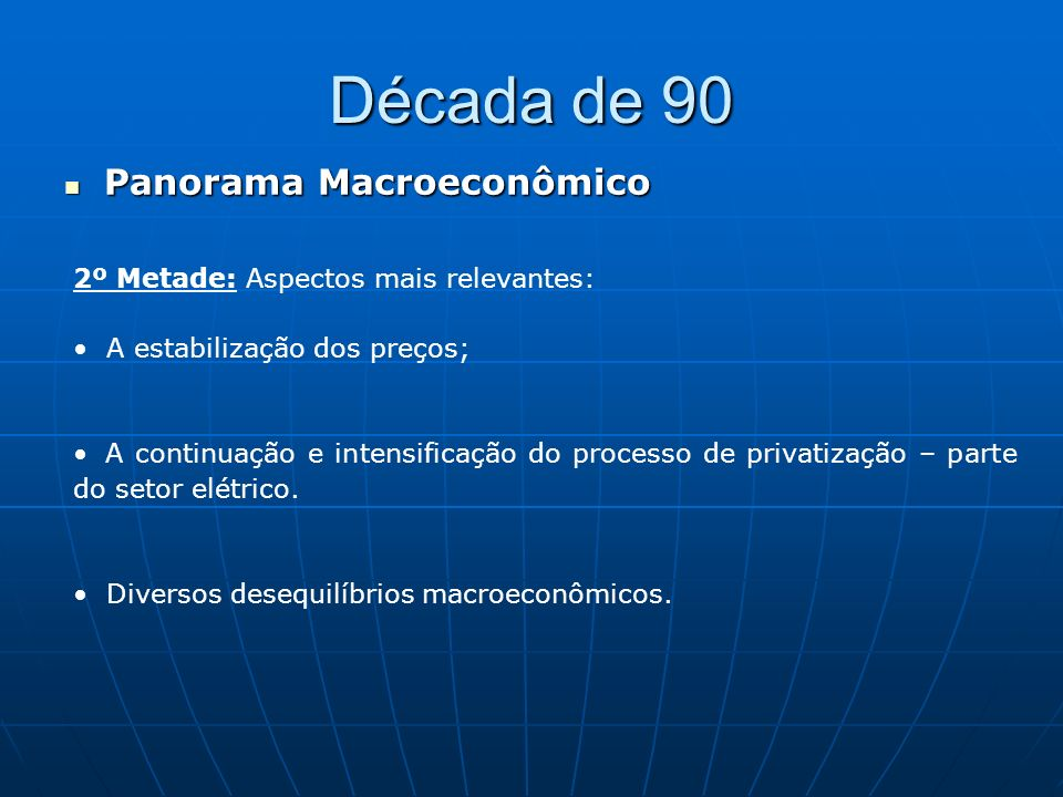 Década de 90 Panorama Macroeconômico Panorama Macroeconômico 2º Metade: Aspectos mais relevantes: A estabilização dos preços; A continuação e intensif