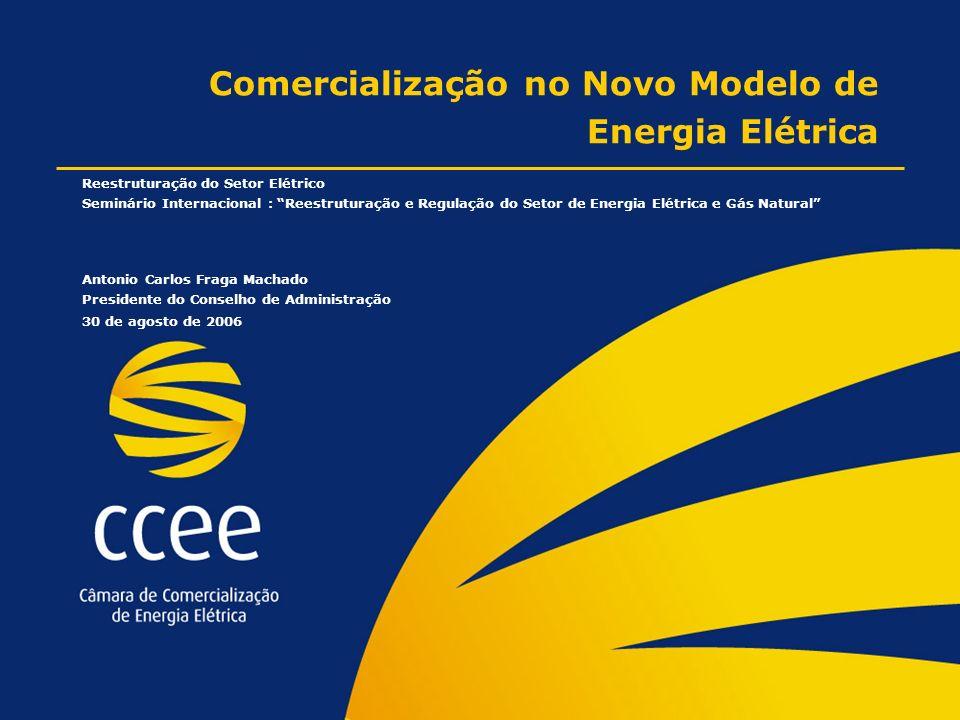 Comercialização no Novo Modelo de Energia Elétrica Reestruturação do Setor Elétrico Seminário Internacional : Reestruturação e Regulação do Setor de Energia Elétrica e Gás Natural Antonio Carlos Fraga Machado Presidente do Conselho de Administração 30 de agosto de 2006