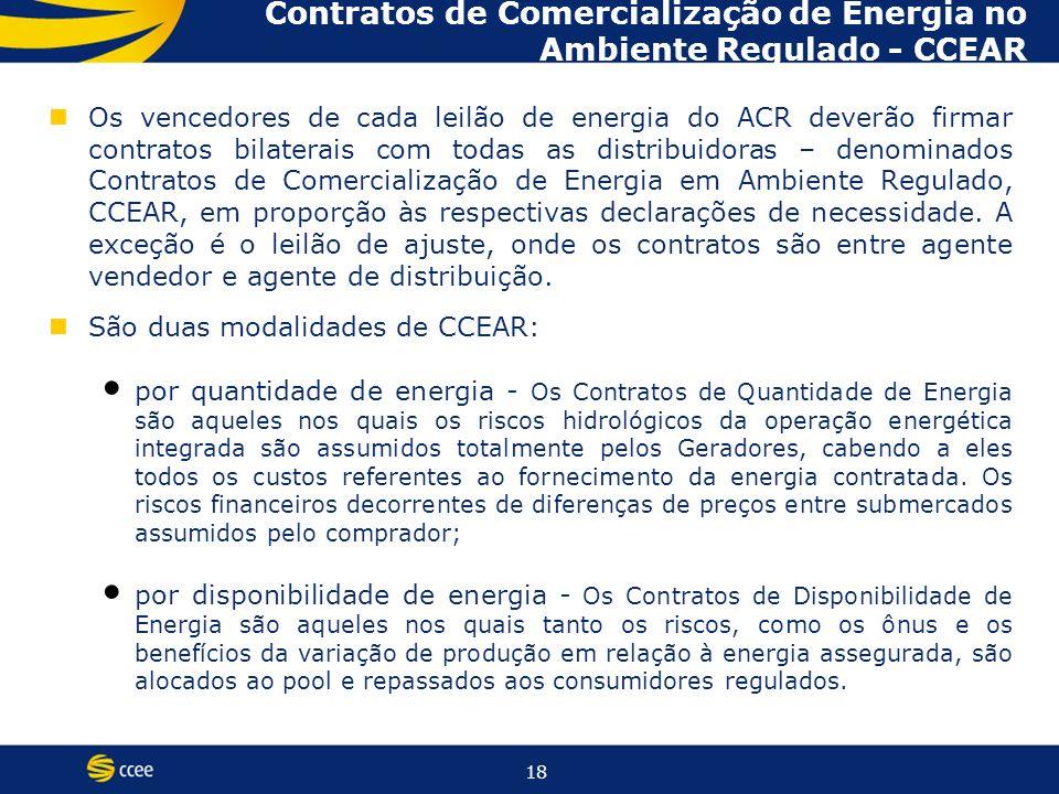 18 Os vencedores de cada leilão de energia do ACR deverão firmar contratos bilaterais com todas as distribuidoras – denominados Contratos de Comercialização de Energia em Ambiente Regulado, CCEAR, em proporção às respectivas declarações de necessidade.