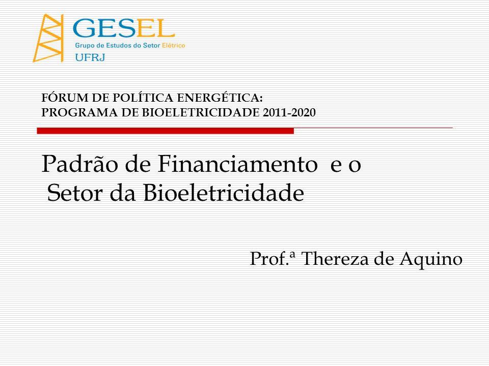 FÓRUM DE POLÍTICA ENERGÉTICA: PROGRAMA DE BIOELETRICIDADE 2011-2020 Padrão de Financiamento e o Setor da Bioeletricidade Prof.ª Thereza de Aquino