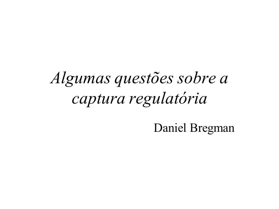 Algumas questões sobre a captura regulatória Daniel Bregman